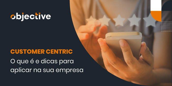 """Pessoa utilizando um celular e a escrita """"Customer centric: o que é e dicas para aplicar na sua empresa"""""""
